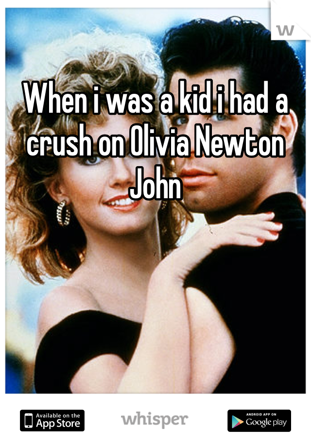 When i was a kid i had a crush on Olivia Newton John