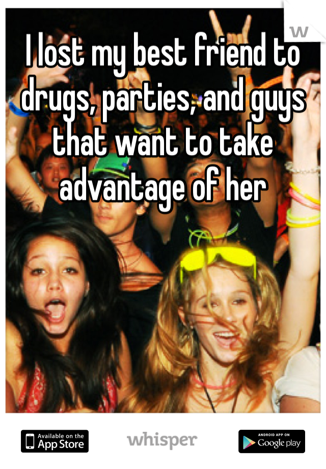 I lost my best friend to drugs, parties, and guys that want to take advantage of her