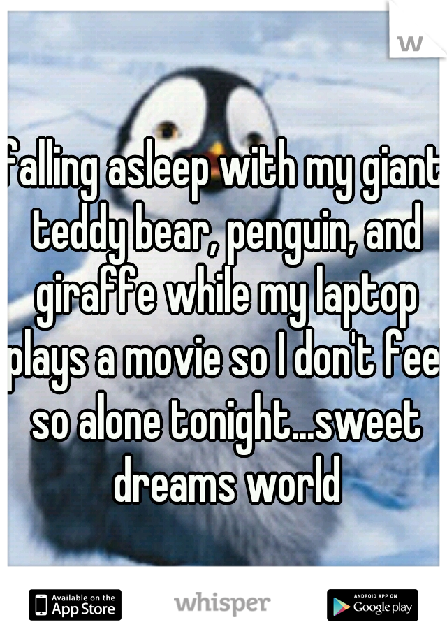 falling asleep with my giant teddy bear, penguin, and giraffe while my laptop plays a movie so I don't feel so alone tonight...sweet dreams world