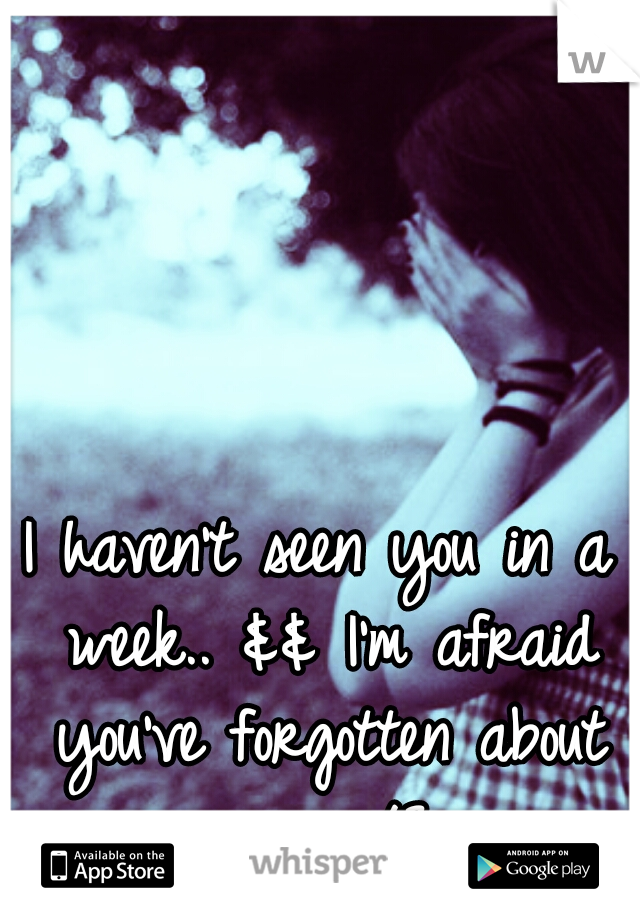 I haven't seen you in a week.. && I'm afraid you've forgotten about me.. </3