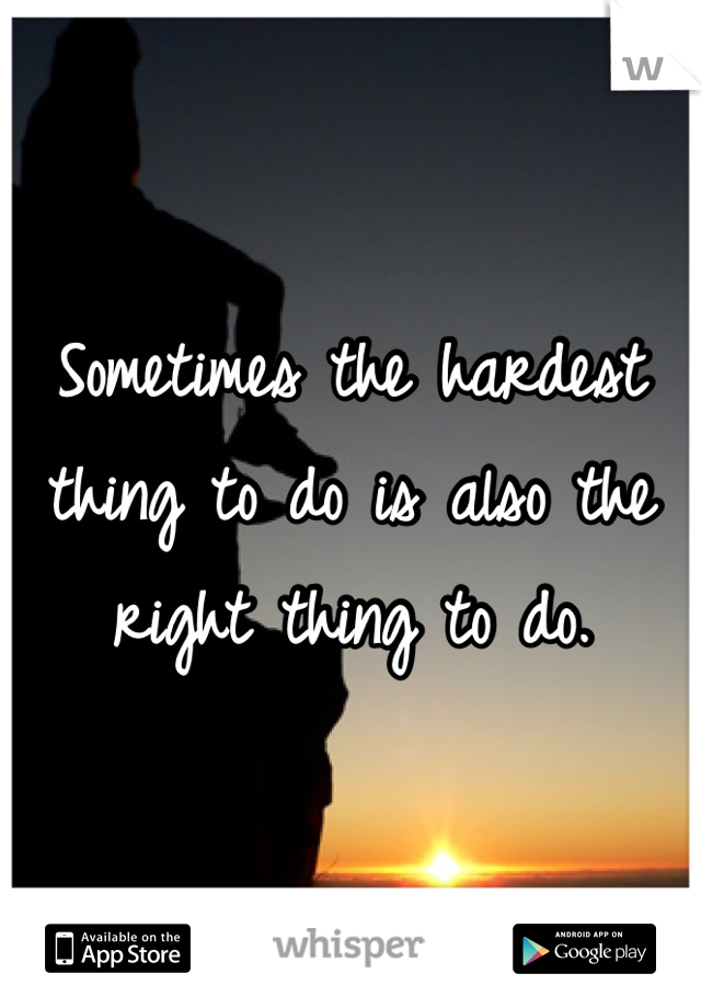 Sometimes the hardest thing to do is also the right thing to do.