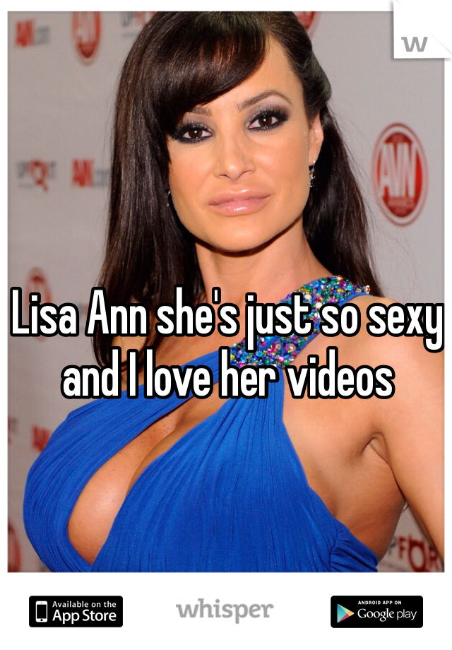 Lisa Ann she's just so sexy and I love her videos