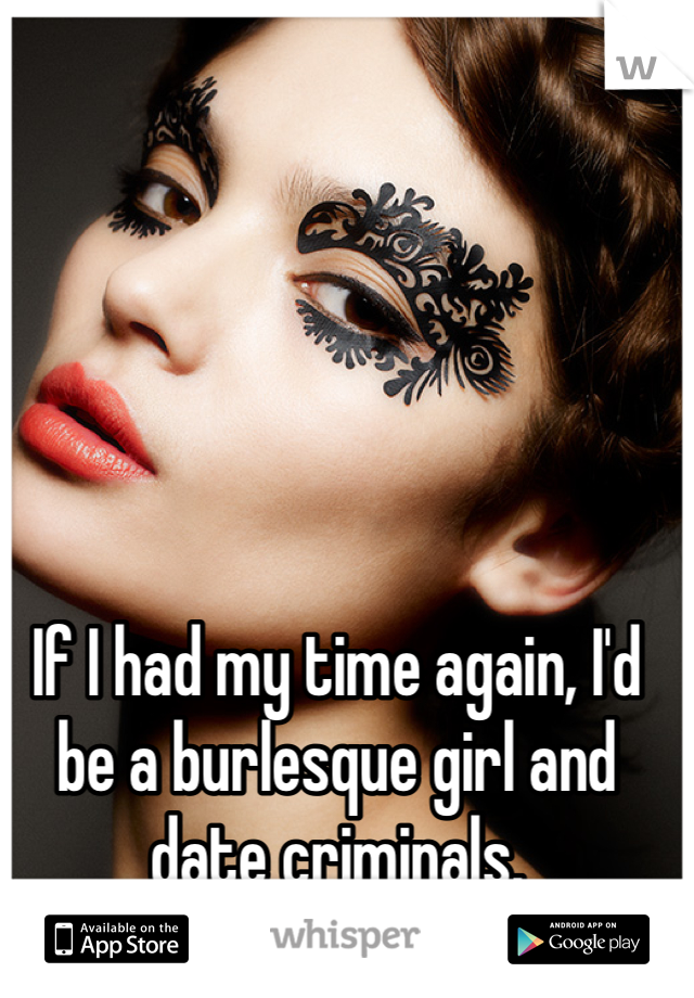 If I had my time again, I'd be a burlesque girl and date criminals.