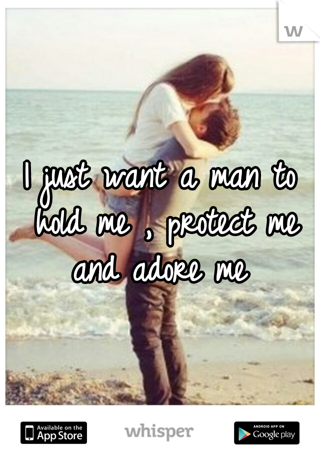 I just want a man to hold me , protect me and adore me