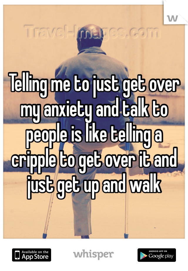 Telling me to just get over my anxiety and talk to people is like telling a cripple to get over it and just get up and walk