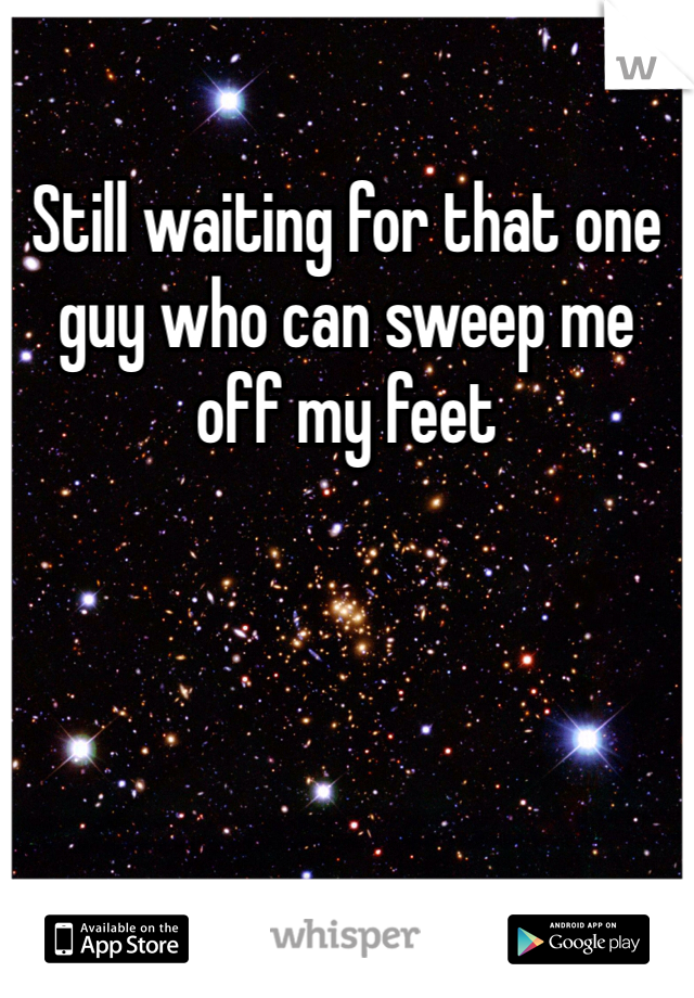 Still waiting for that one guy who can sweep me off my feet