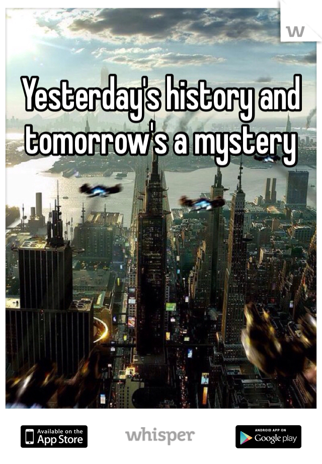 Yesterday's history and tomorrow's a mystery