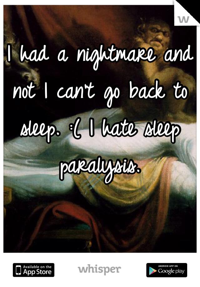 I had a nightmare and not I can't go back to sleep. :( I hate sleep paralysis.
