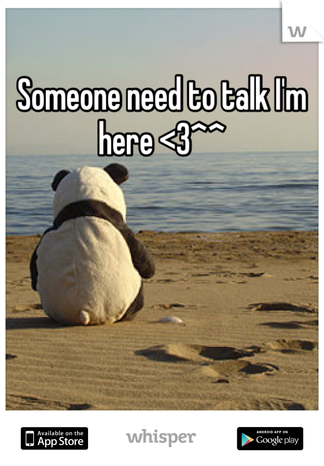 Someone need to talk I'm here <3^^