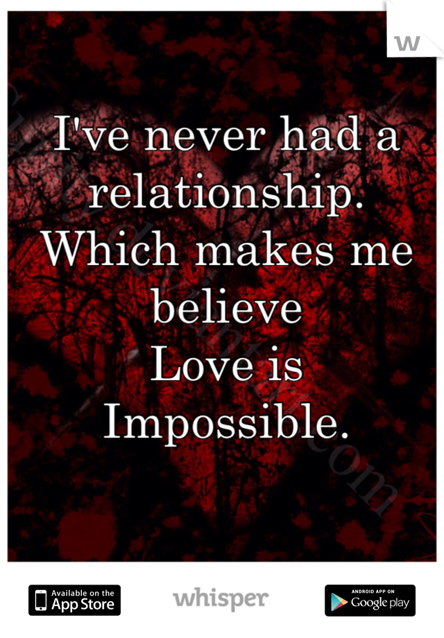 I've never had a relationship.     Which makes me believe  Love is  Impossible.