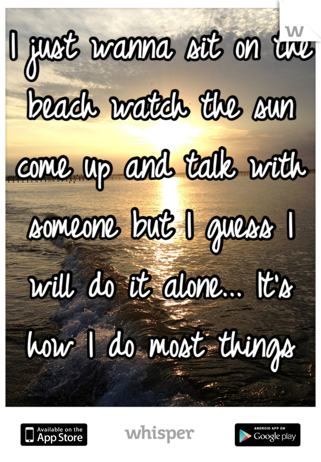 I just wanna sit on the beach watch the sun come up and talk with someone but I guess I will do it alone... It's how I do most things