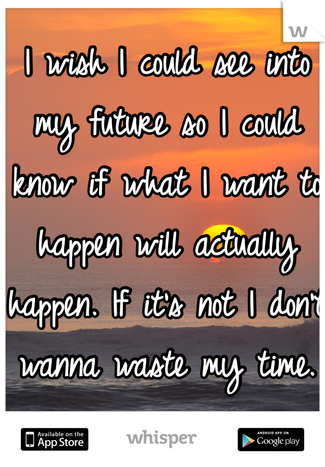 I wish I could see into my future so I could know if what I want to happen will actually happen. If it's not I don't wanna waste my time.