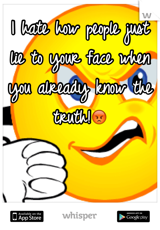 I hate how people just lie to your face when you already know the truth!😡
