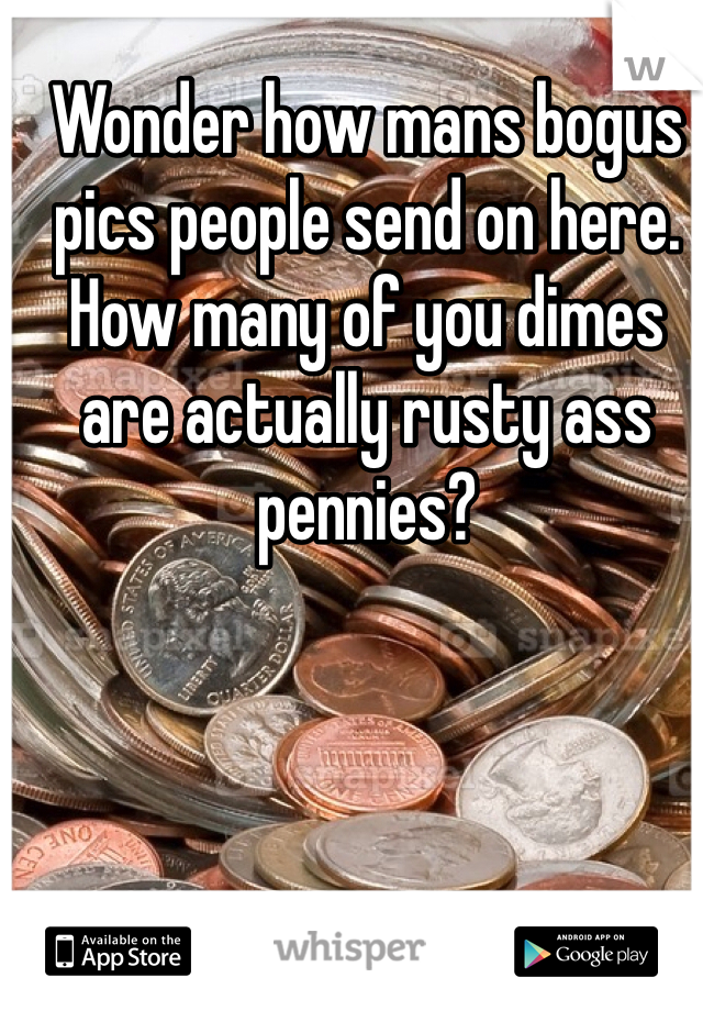 Wonder how mans bogus pics people send on here. How many of you dimes are actually rusty ass pennies?