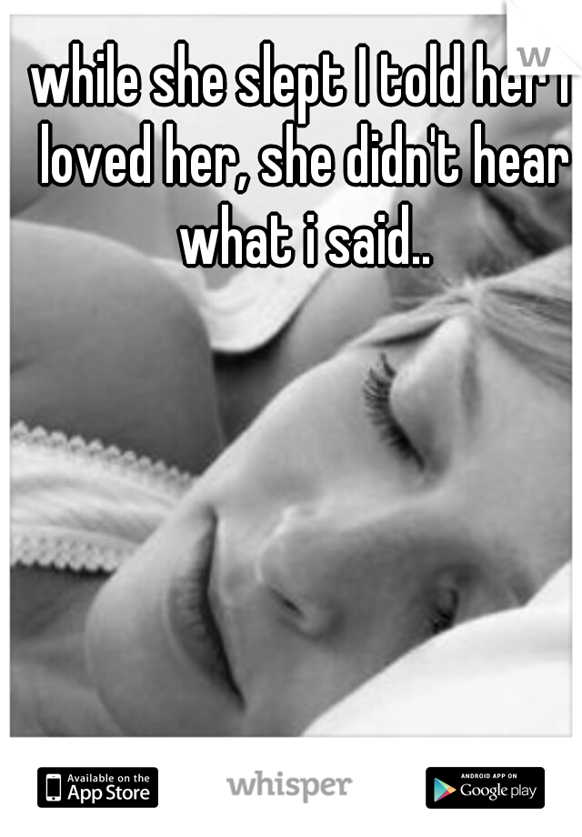 while she slept I told her I loved her, she didn't hear what i said..