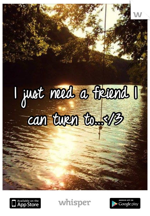 I just need a friend I can turn to...</3
