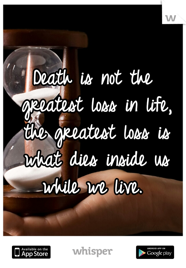 Death is not the greatest loss in life, the greatest loss is what dies inside us while we live.
