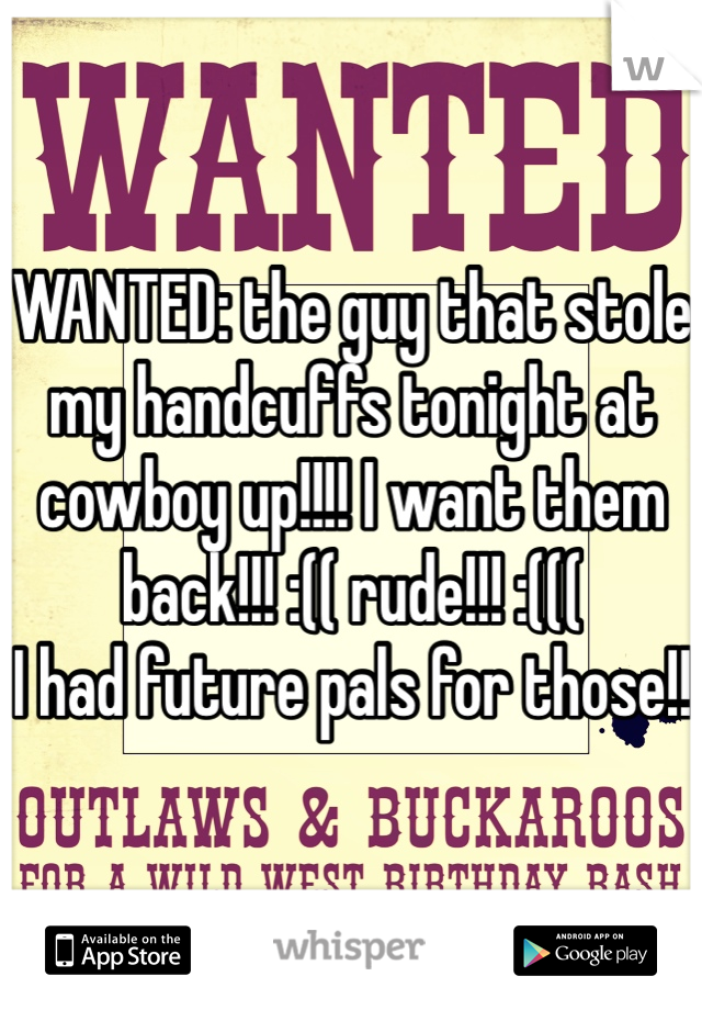 WANTED: the guy that stole my handcuffs tonight at cowboy up!!!! I want them back!!! :(( rude!!! :(((  I had future pals for those!!