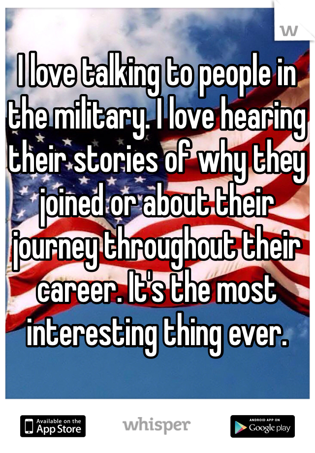 I love talking to people in the military. I love hearing their stories of why they joined or about their journey throughout their career. It's the most interesting thing ever.