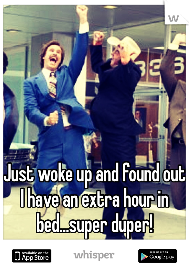 Just woke up and found out I have an extra hour in bed...super duper!