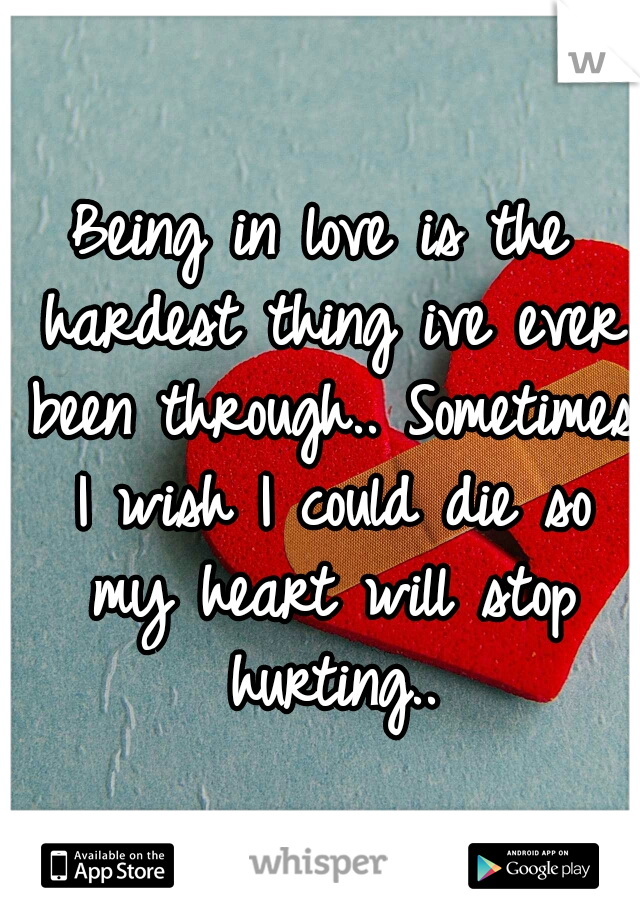 Being in love is the hardest thing ive ever been through.. Sometimes I wish I could die so my heart will stop hurting..