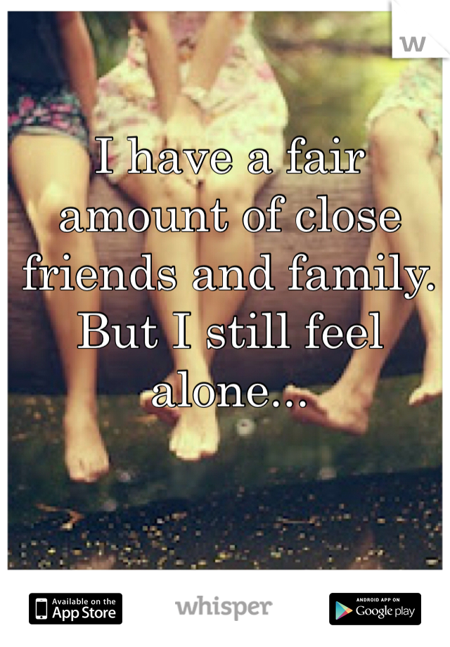 I have a fair amount of close friends and family. But I still feel alone...