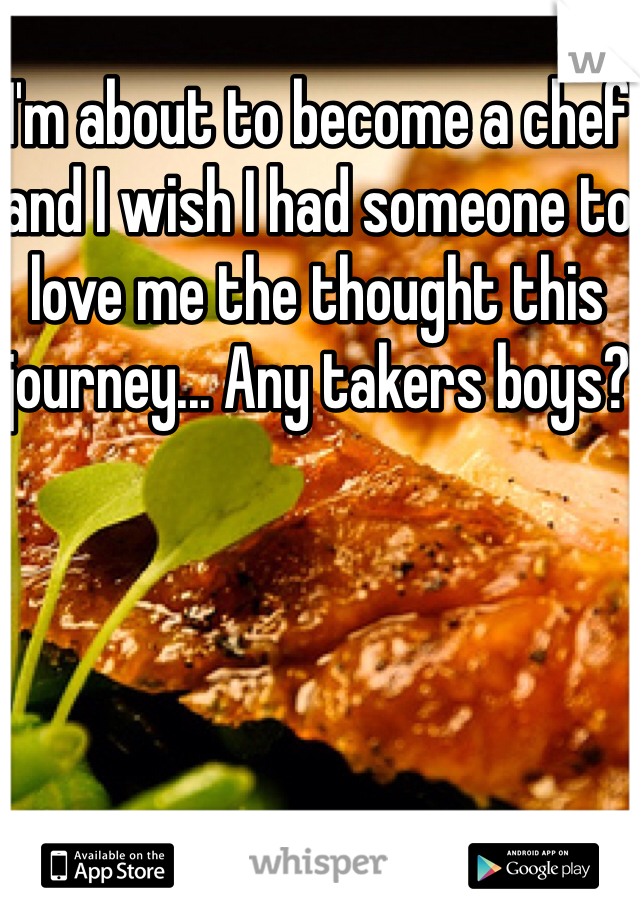 I'm about to become a chef and I wish I had someone to love me the thought this journey... Any takers boys?