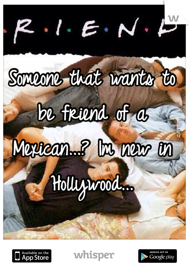 Someone that wants to be friend of a Mexican...? Im new in Hollywood...