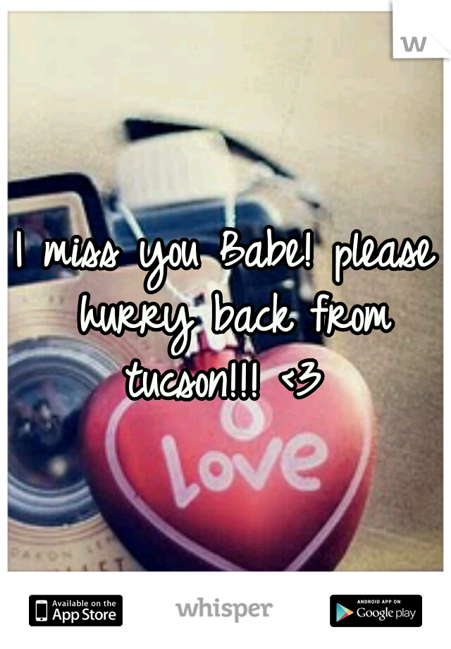 I miss you Babe! please hurry back from tucson!!! <3