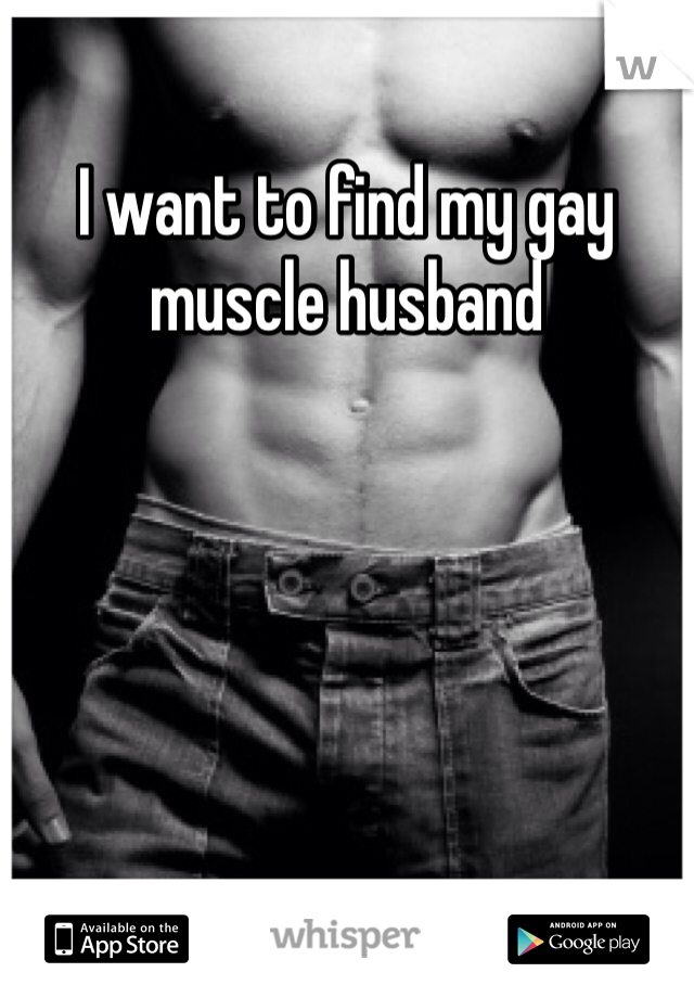 I want to find my gay muscle husband