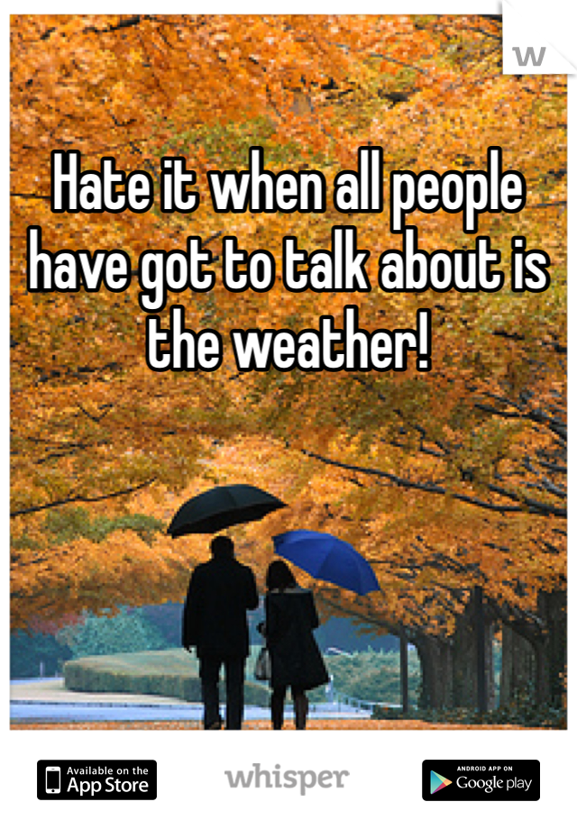 Hate it when all people have got to talk about is the weather!