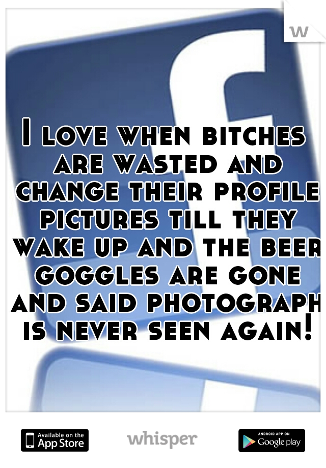 I love when bitches are wasted and change their profile pictures till they wake up and the beer goggles are gone and said photograph is never seen again!