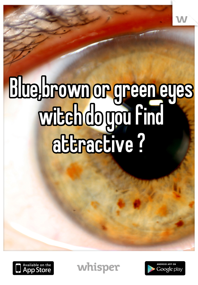 Blue,brown or green eyes witch do you find attractive ?