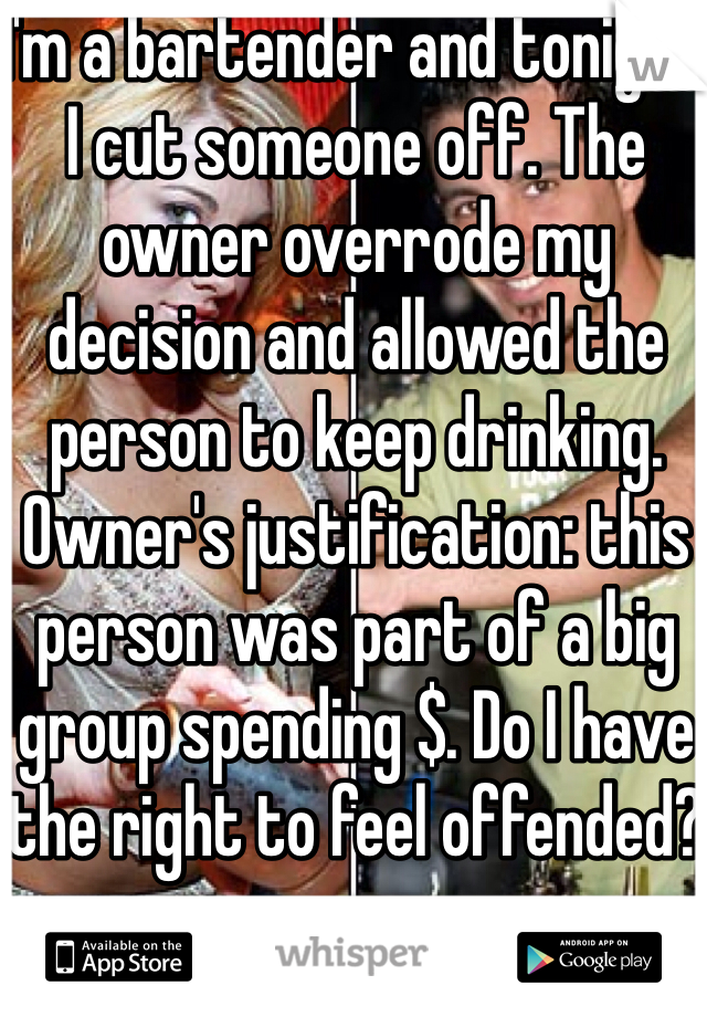 I'm a bartender and tonight I cut someone off. The owner overrode my decision and allowed the person to keep drinking. Owner's justification: this person was part of a big group spending $. Do I have the right to feel offended?