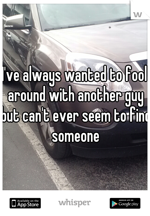 I've always wanted to fool around with another guy but can't ever seem to find someone