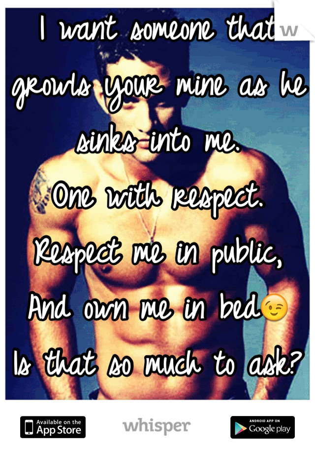I want someone that growls your mine as he sinks into me. One with respect. Respect me in public, And own me in bed😉 Is that so much to ask? I'm a girl