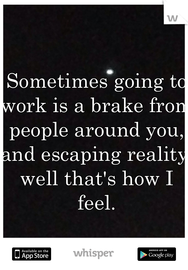 Sometimes going to work is a brake from people around you, and escaping reality well that's how I feel.