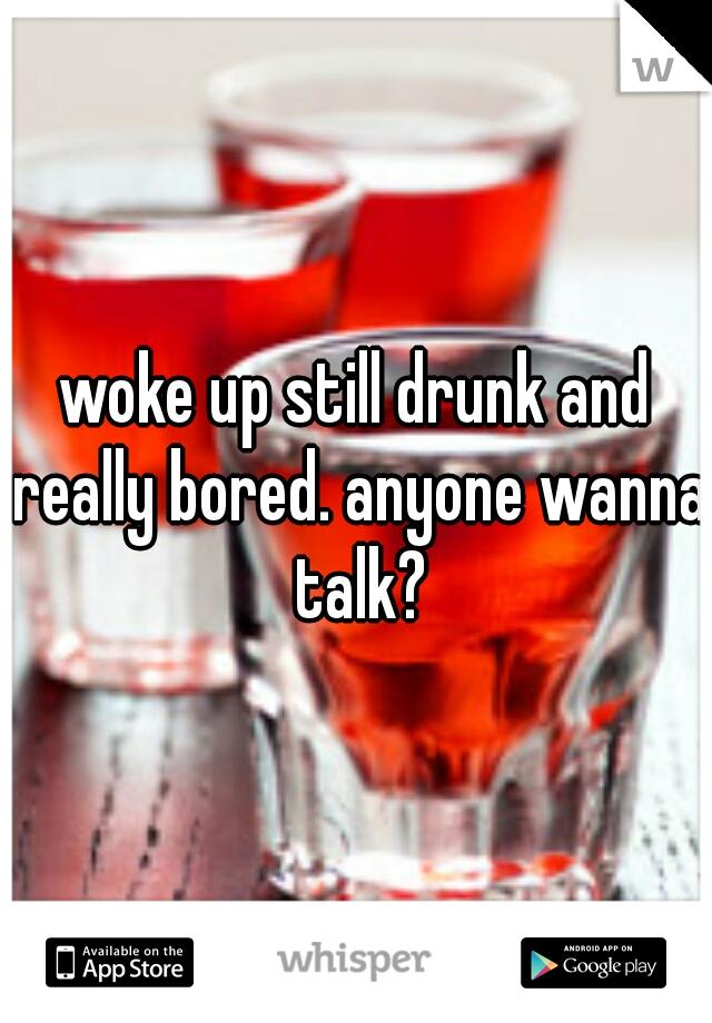 woke up still drunk and really bored. anyone wanna talk?