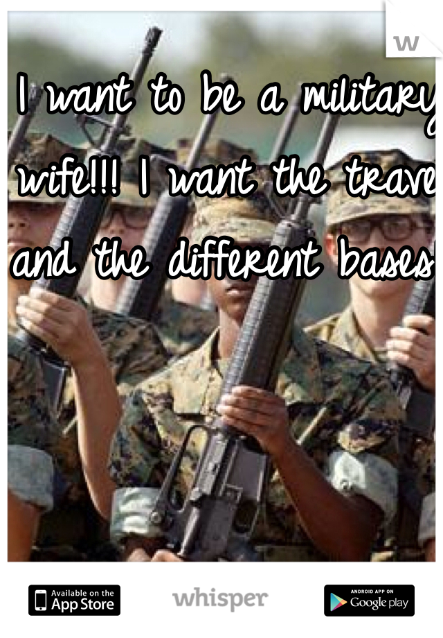 I want to be a military wife!!! I want the travel and the different bases!!