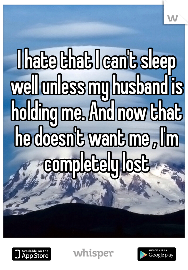 I hate that I can't sleep well unless my husband is holding me. And now that he doesn't want me , I'm completely lost