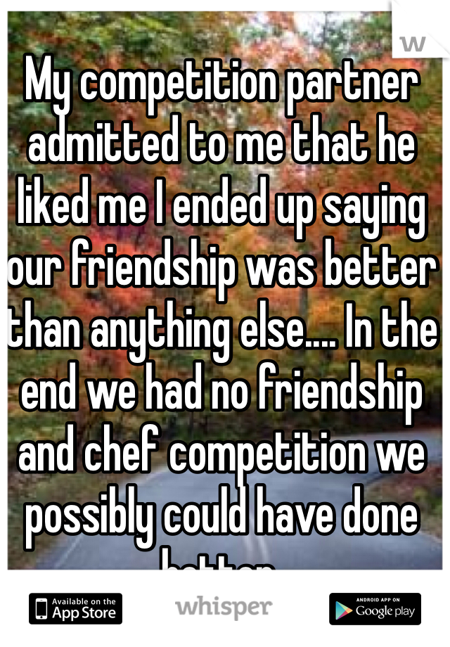 My competition partner admitted to me that he liked me I ended up saying our friendship was better than anything else.... In the end we had no friendship and chef competition we possibly could have done better.