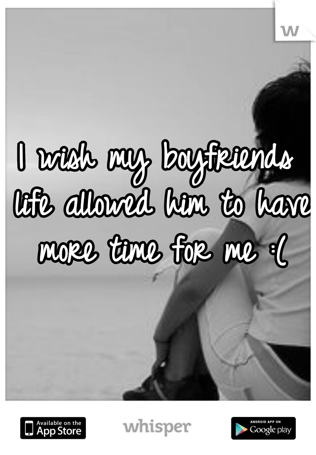 I wish my boyfriends life allowed him to have more time for me :(