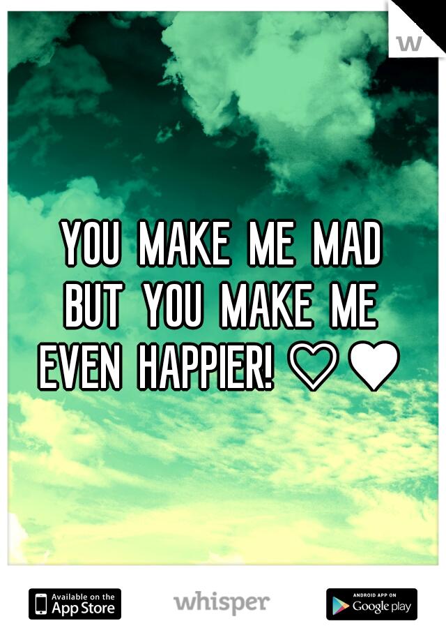 YOU  MAKE  ME  MAD BUT  YOU  MAKE  ME EVEN  HAPPIER! ♡♥