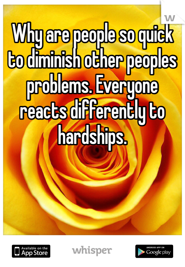 Why are people so quick to diminish other peoples problems. Everyone reacts differently to hardships.