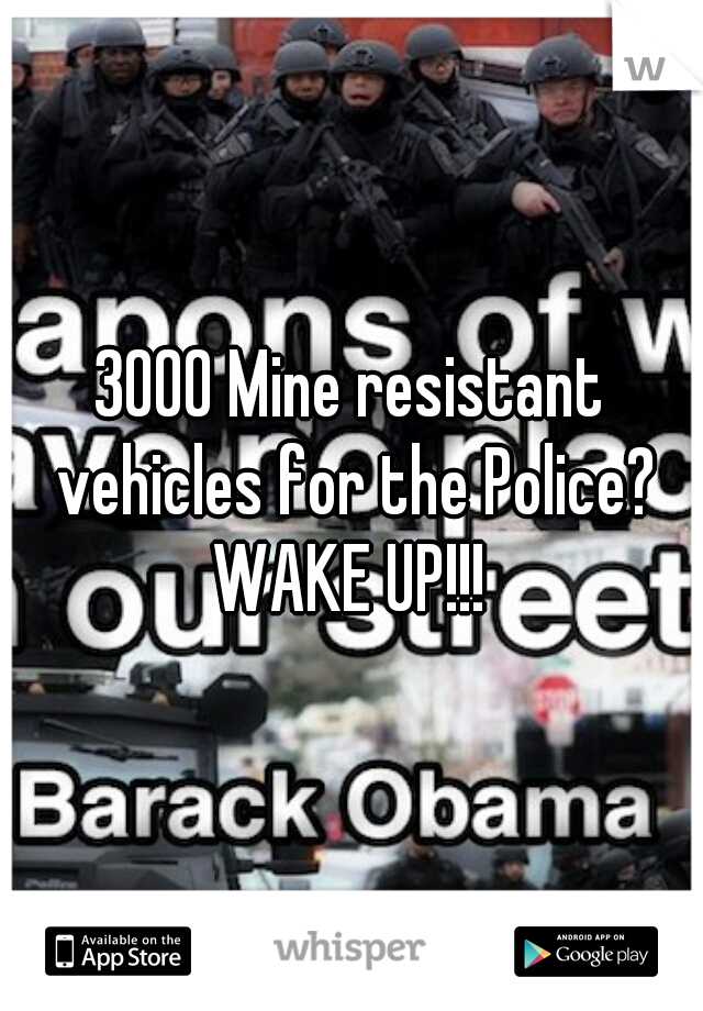 3000 Mine resistant vehicles for the Police? WAKE UP!!!