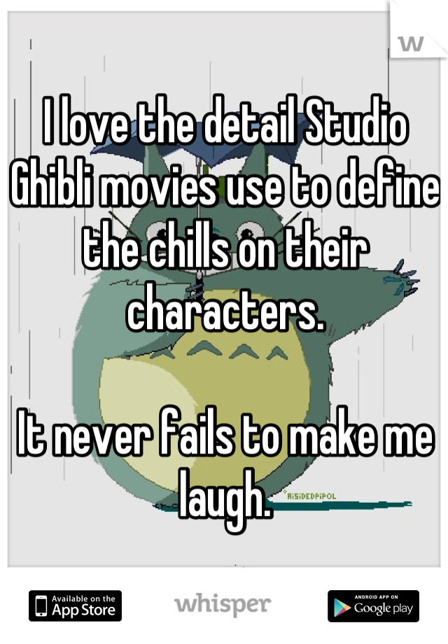 I love the detail Studio Ghibli movies use to define the chills on their characters.  It never fails to make me laugh.