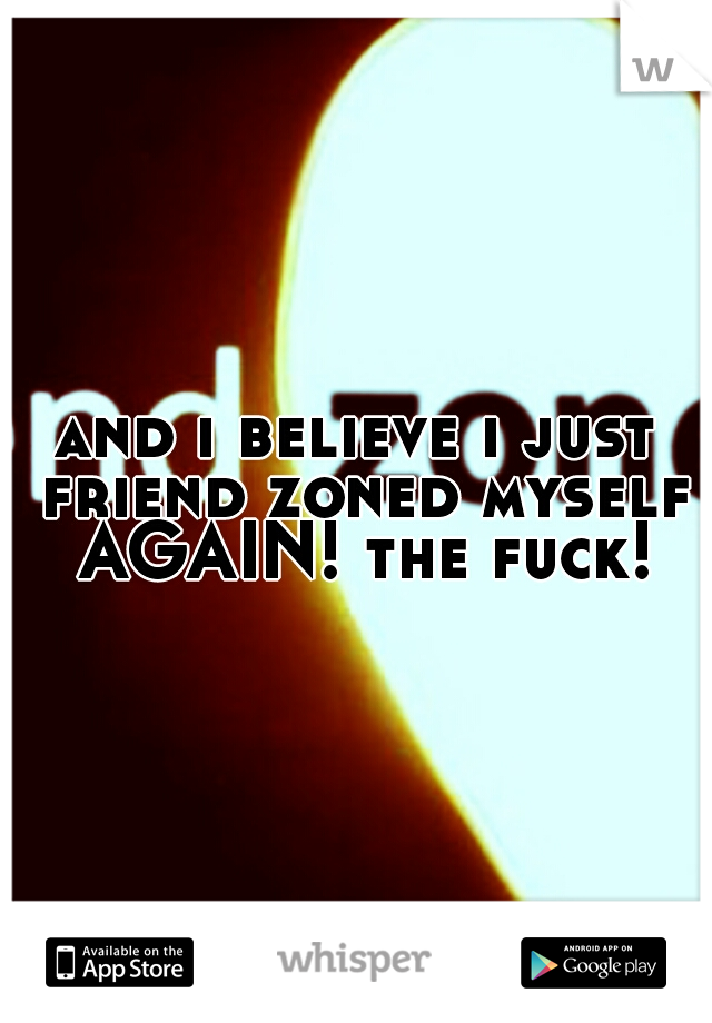 and i believe i just friend zoned myself AGAIN! the fuck!