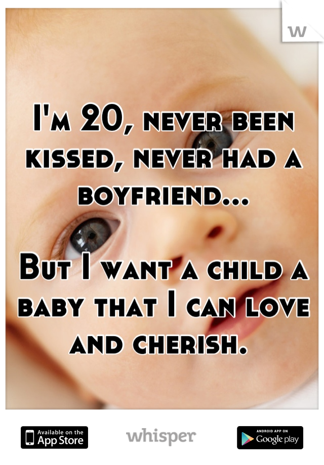 I'm 20, never been kissed, never had a boyfriend...  But I want a child a baby that I can love and cherish.