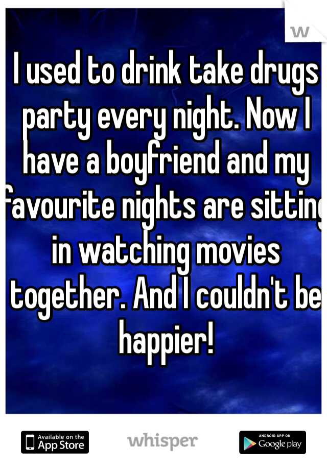 I used to drink take drugs party every night. Now I have a boyfriend and my favourite nights are sitting in watching movies together. And I couldn't be happier!