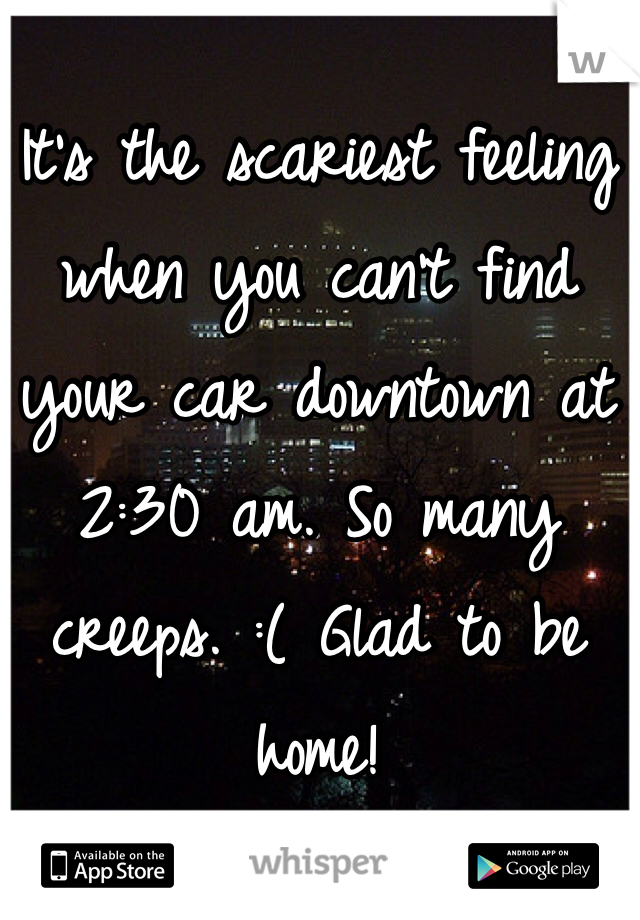 It's the scariest feeling when you can't find your car downtown at 2:30 am. So many creeps. :( Glad to be home!